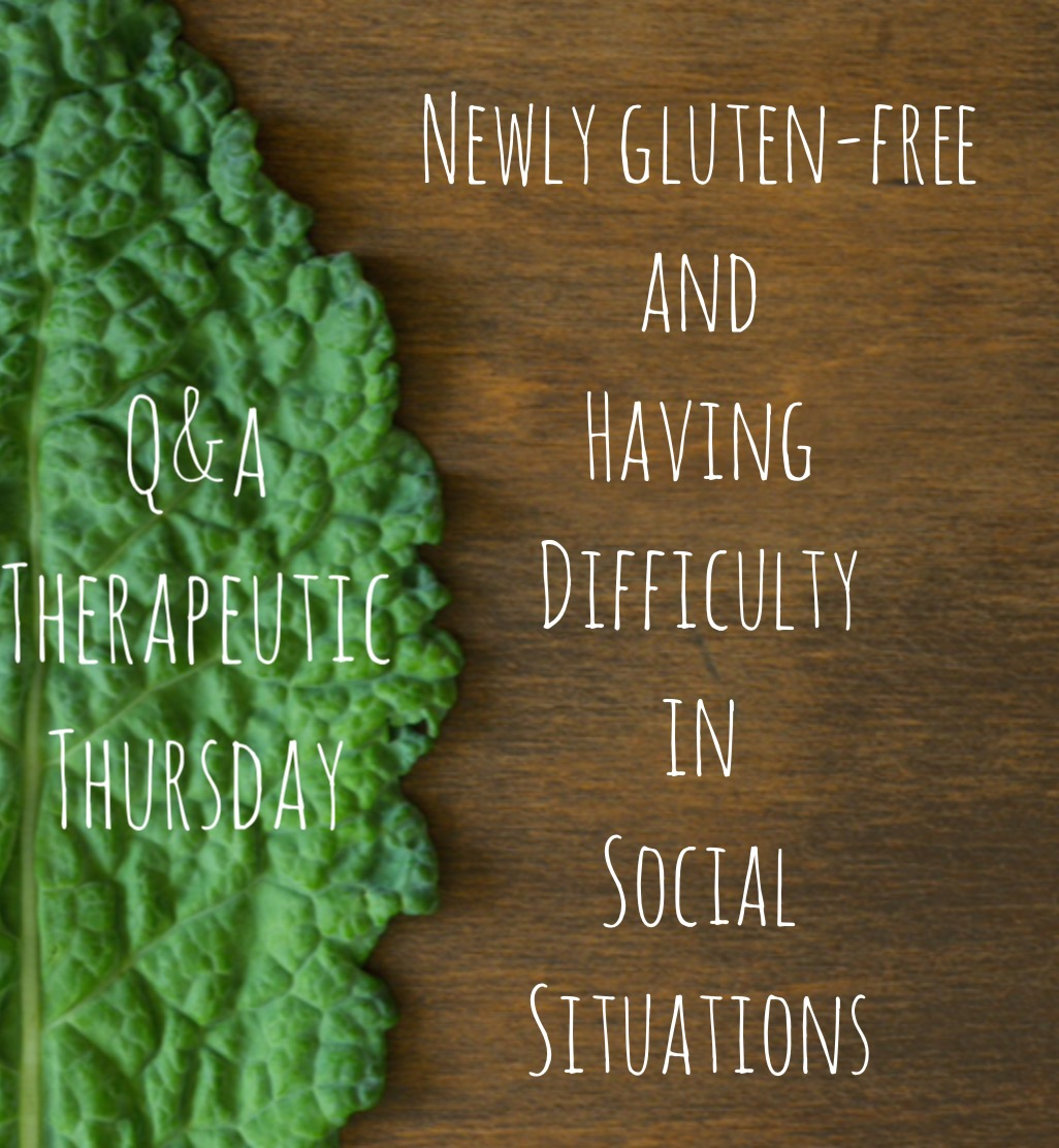 Q & A Therapeutic Thursday: Newly Gluten-Free and Having Difficulty in Social Situations